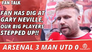 Fan Has Dig At Gary Neville, Our Big Players Stepped Up!!  | Arsenal 3 Man Utd 0