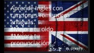 Las mejores canciones para aprender Ingles  son las románticas antiguas con subtitulo Español/Ingles
