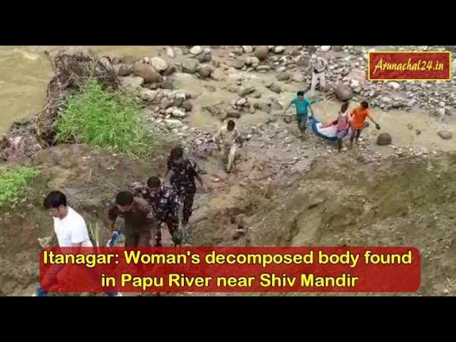 Itanagar  Woman's decomposed body found in Papu River near Shiv Mandir