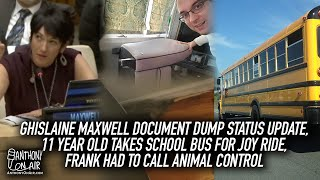 Ghislaine Maxwell Document Dump Update, 11yr Old Takes Bus For Joy Ride, Frank Called Animal Control