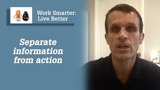 Work Smarter Live Better blog - separate information from action