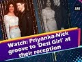 Watch: Priyanka-Nick groove to 'Desi Girl' at their reception
