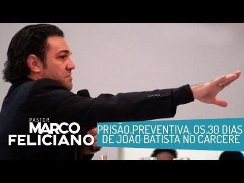 PRISÃO PREVENTIVA, OS 30 DIAS DE JOÃO BATISTA NO CÁRCERE, PASTOR MARCO FELICIANO