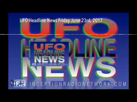 UFO Headline News Friday June 23rd, 2017