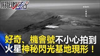 好奇號、機會號不小心拍到 火星神秘閃光基地現形! 關鍵時刻 20170515-6 黃創夏 傅鶴齡