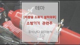 [차량용 소화기 설치의무] 소방기기 관련주