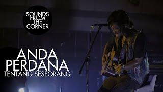 Anda Perdana - Tentang Seseorang   Sounds From The Corner Live #44