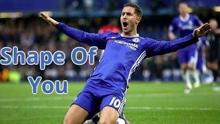 Eden Hazard - Shape Of You | Skills,Assists & Goals | 2017