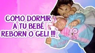 COMO DORMIR A TU BEBE REBORN O GELI !!!