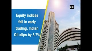 Equity indices fall in early trading, Indian Oil slips by 3.7%