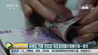 [中国财经报道]阿根廷 巴西 巴拉圭 乌拉圭四国计划推行统一货币| CCTV财经