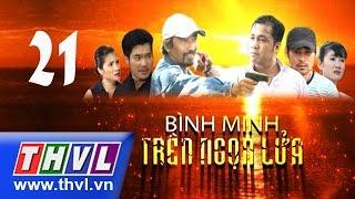THVL | Bình minh trên ngọn lửa - Tập 21