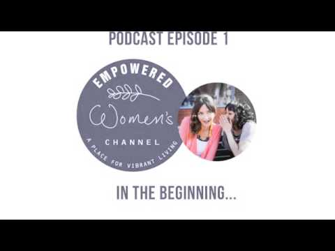Empowered Women's Channel Podcast - Episode 1 - In the beginning...
