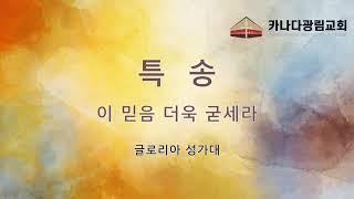 """[카나다광림교회] 2021.7.25 성가대 특송 """"이 믿음 더욱 굳세라""""(글로리아 성가대)"""