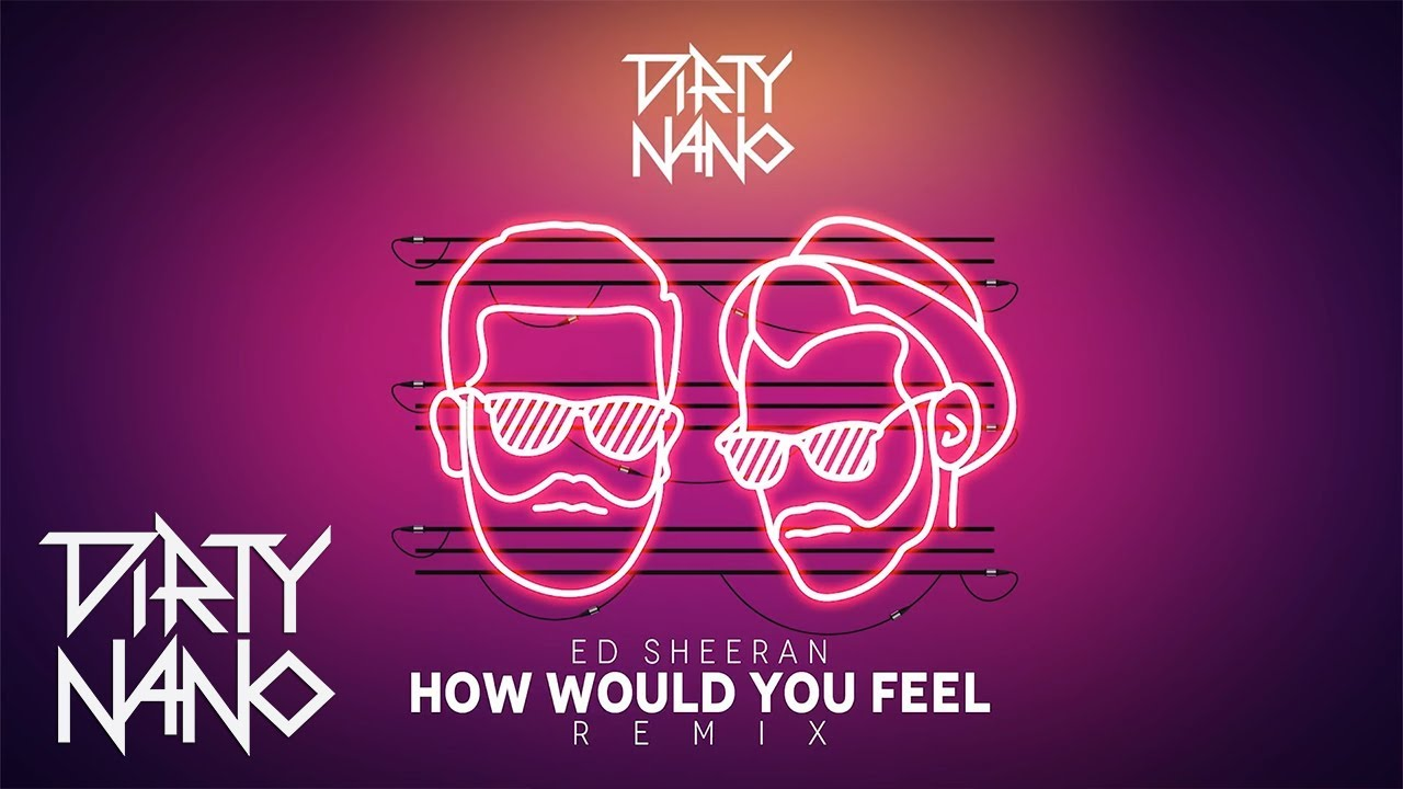 Dirty Nano feat. Ed Sheeran - How Would You Feel | REMIX