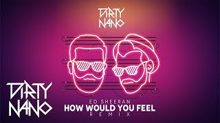 Dirty Nano Feat Ed Sheeran How Would You Feel Remix