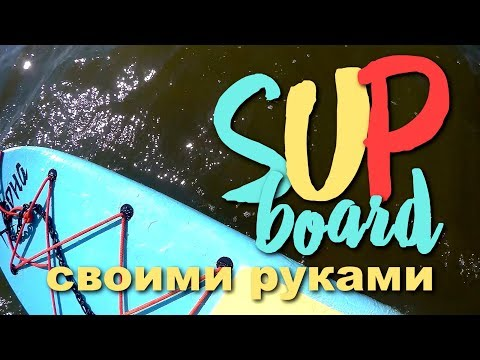 Своими руками SUP board. Stand Up Paddle Board (SUP). Доска для SUP серфинга своими руками.