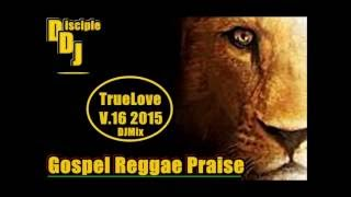 GOSPEL REGGAE PRAISE @DISCIPLEDJ TRUELOVE V16 JUNE 2015 DJMIX REGGAE GOSPEL