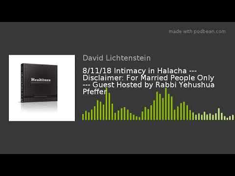 8/11/18 Intimacy in Halacha --- Disclaimer: For Married People Only --- Guest Hosted by Rabbi Yehush