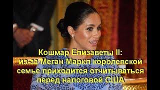 Кошмар Елизаветы II: из-за Меган Маркл королевской семье приходится отчитываться перед налоговой США