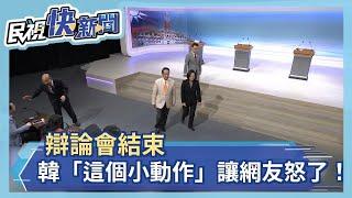 辯論會結束 韓國瑜「這個小動作」讓網友怒了!-民視新聞