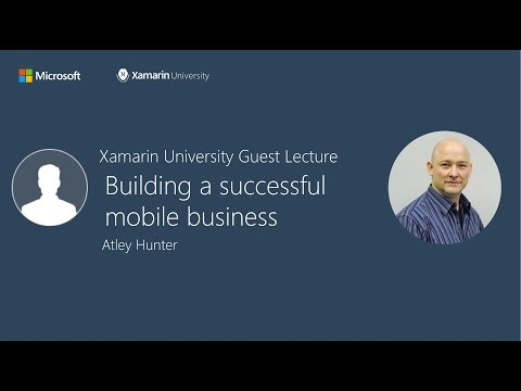 Building a successful mobile business - Atley Hunter - Xamarin University Guest Lecture