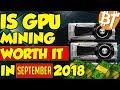 IS GPU MINING WORTH IT IN SEPTEMBER OF 2018??ETH, XMR, ZEC, ETC.....