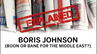 EXPLAINED: Boris Johnson - Boon or Bane for the Middle East?