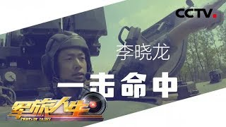 《军旅人生》 20190612 李晓龙:一击命中| CCTV军事