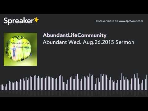 Abundant Wed. Aug.26.2015 Sermon