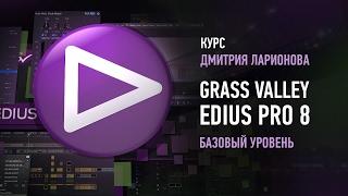 Grass Valley Edius Pro 8. Базовый уровень. Дмитрий Ларионов