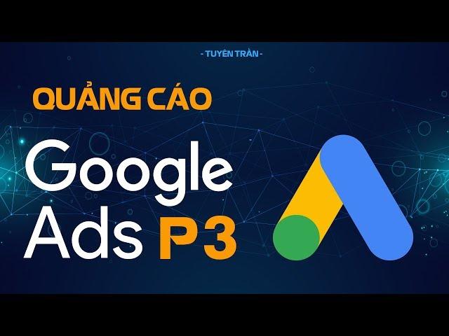 [Tuyên Trần] Hướng Dẫn Cài Đặt Quảng Cáo Google ADS Chuyên Sâu – Quảng Cáo Google ADS Phần 3