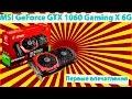 Видеокарта MSI GeForce GTX 1060 Gaming X 6GB– анбоксинг и первые впечатления