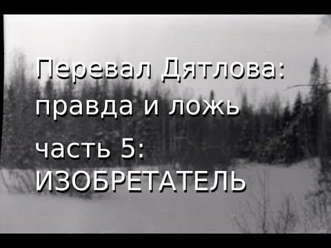 Перевал Дятлова: правда и ложь, ч.5: ИЗОБРЕТАТЕЛЬ