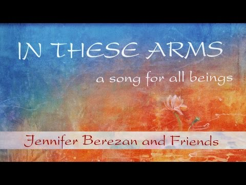 In These Arms, A Song for All Beings — Jennifer Berezan