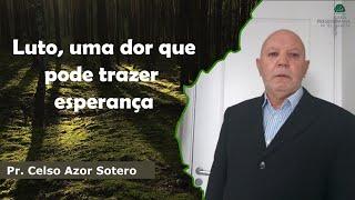 Luto, uma dor que pode trazer  esperança | Pr. Celso Azor Sotero