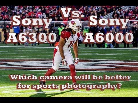 Sony A6300 vs. A6000- which camera will be better for sports photography..thoughts from an NFL game