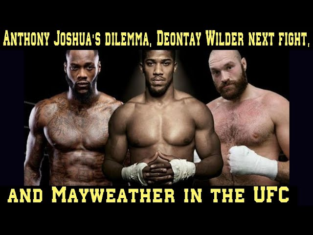 Anthony Joshua's dilemma, Deontay Wilder next fight, and Floyd Mayweather Jr. in the UFC