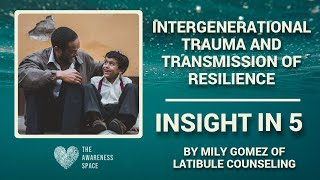 'Insight in 5' - Inter-generational Trauma & Transmission of Resilience - by Mily Gomez