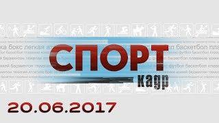 Спорт-Кадр. Эфир 20.06.2017