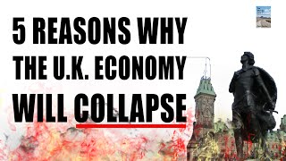 5 Reasons Why the U.K. Economy Will Collapse!