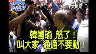 美天新聞:韓國瑜怒了?叫大家「通通不要動」是因為…