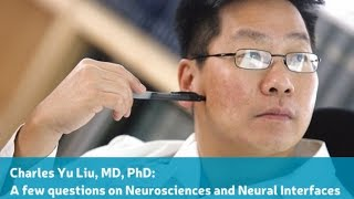 Charles Yu Liu, MD, PhD: A few questions on Neurosciences and Neural Interfaces