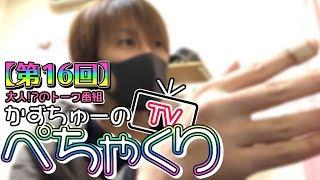 【かずちゅーのぺちゃくりTV】第16回