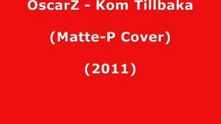 OscarZ - Kom Tillbaka (Matte-P Cover 2011)