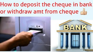 How to deposit cheque into a/c or withdraw money from cheque