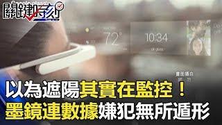 以為遮陽其實在監控! 中國特製墨鏡連接數據庫嫌犯無所遁形! 關鍵時刻 20180208-3 王瑞德