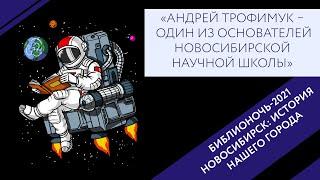 НОВОСИБИРСК: ИСТОРИЯ НАШЕГО ГОРОДА. А.А. Трофимук – один из основателей новосибирской научной школы