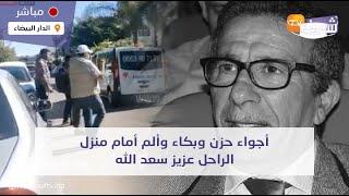 عاجل..أجواء حزن وبكاء وألم أمام منزل الراحل عزيز سعد الله..شوفو شنو واقع والتفاصيل جد مؤلمة