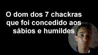 7 CHACKRAS  (O DOM QUE FOI CONCEDIDO AOS SÁBIOS E HUMILDES)